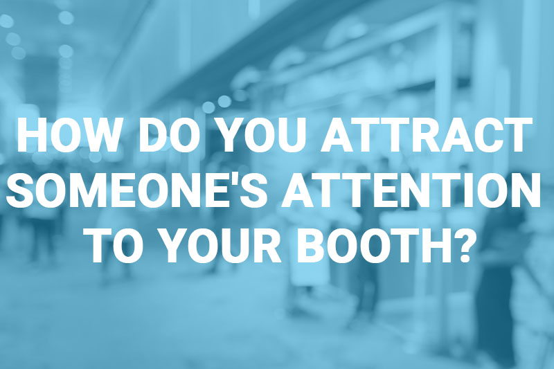 How Do You Attract Someone's Attention to Your Booth?